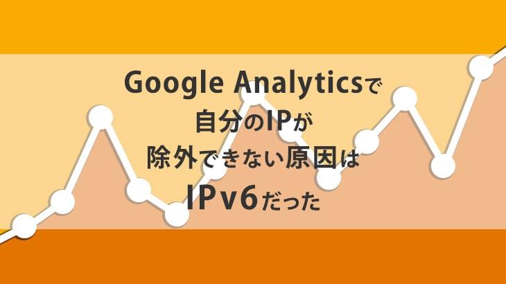 Google Analyticsで自分のIPが除外できない原因はIPv6だった